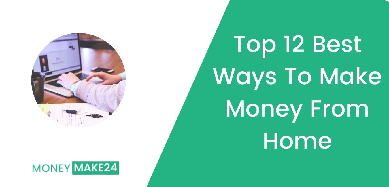 Top 12 Best Ways To Make Money From Home